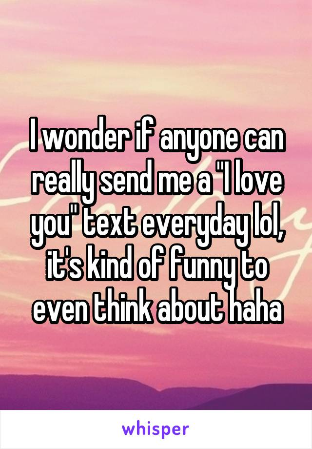 "I wonder if anyone can really send me a ""I love you"" text everyday lol, it's kind of funny to even think about haha"