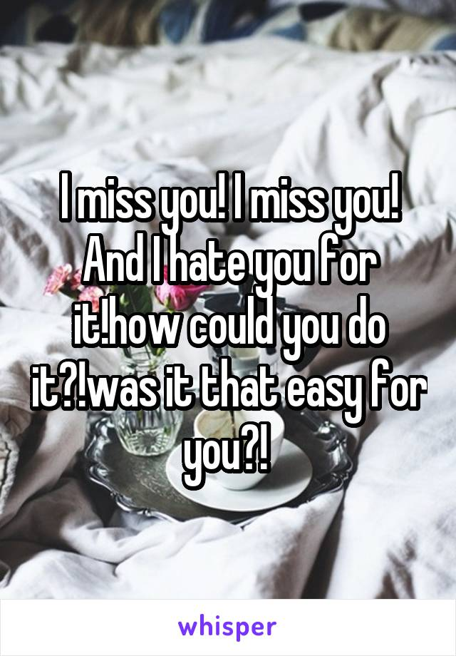 I miss you! I miss you! And I hate you for it!how could you do it?!was it that easy for you?!