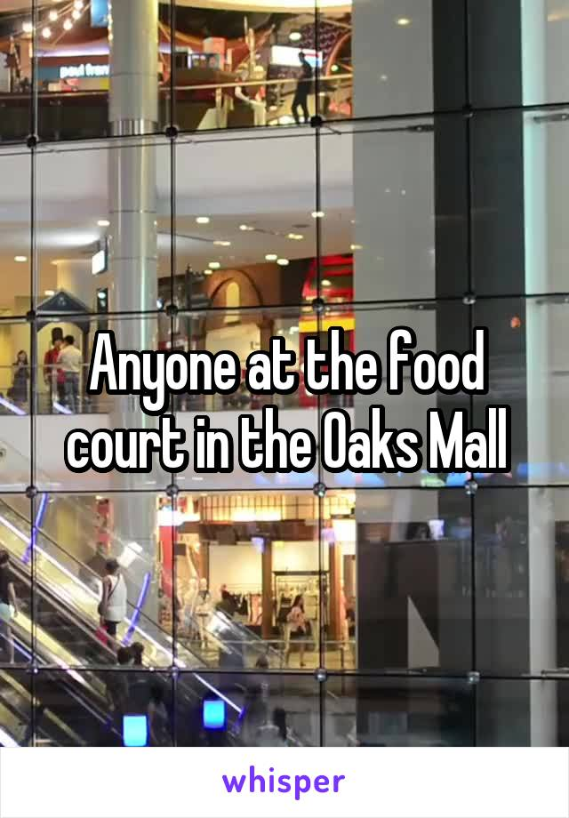 Anyone at the food court in the Oaks Mall