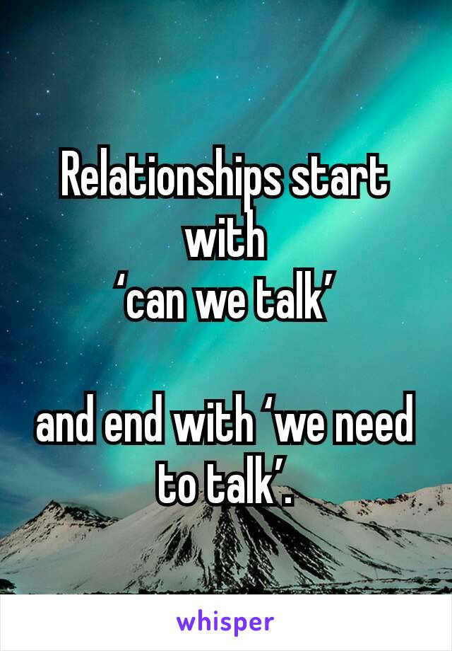 Relationships start with  'can we talk'   and end with 'we need to talk'.