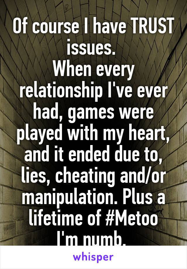 Of course I have TRUST issues.  When every relationship I've ever had, games were played with my heart, and it ended due to, lies, cheating and/or manipulation. Plus a lifetime of #Metoo I'm numb.