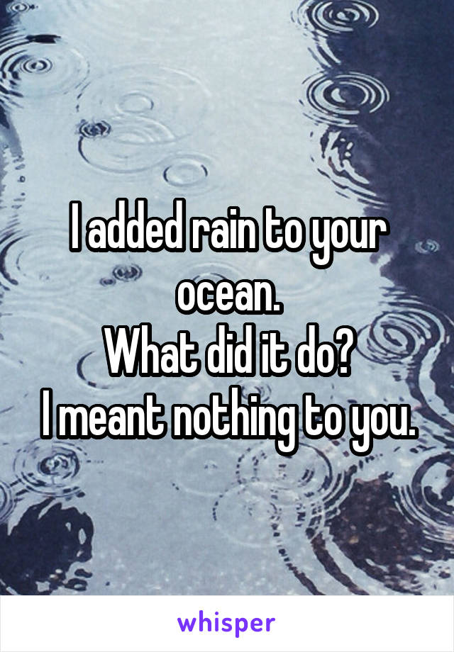 I added rain to your ocean. What did it do? I meant nothing to you.