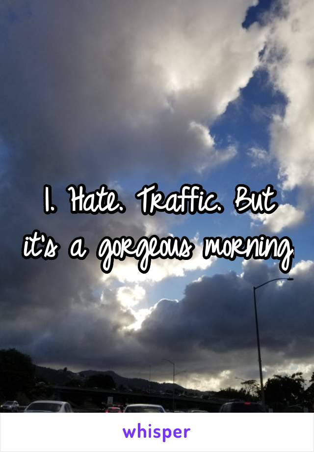 I. Hate. Traffic. But it's a gorgeous morning.