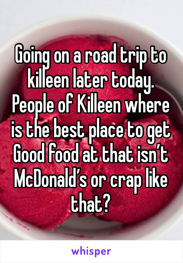Going on a road trip to killeen later today. People of Killeen where is the best place to get Good food at that isn't McDonald's or crap like that?