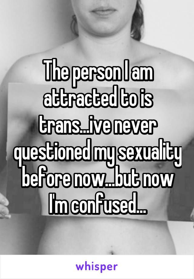 The person I am attracted to is trans...ive never questioned my sexuality before now...but now I'm confused...