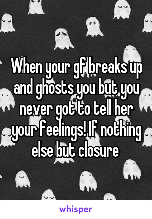 When your gf breaks up and ghosts you but you never got to tell her your feelings! If nothing else but closure