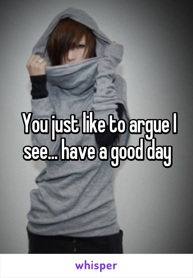 You just like to argue I see... have a good day