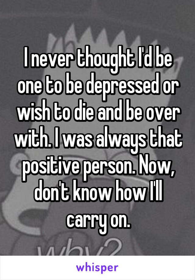 I never thought I'd be one to be depressed or wish to die and be over with. I was always that positive person. Now, don't know how I'll carry on.