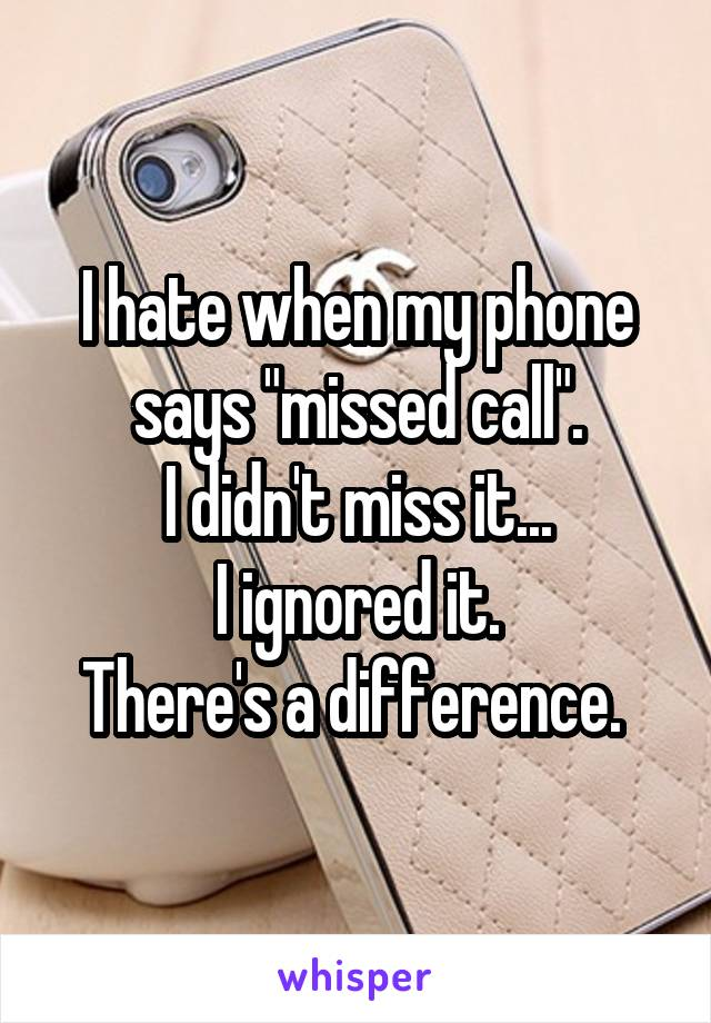 "I hate when my phone says ""missed call"". I didn't miss it... I ignored it. There's a difference."