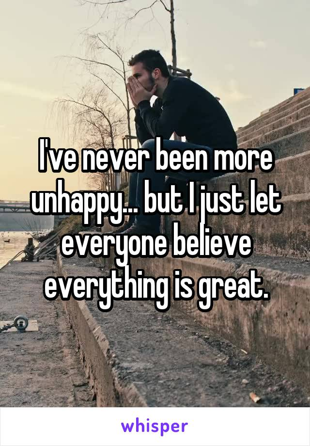 I've never been more unhappy... but I just let everyone believe everything is great.