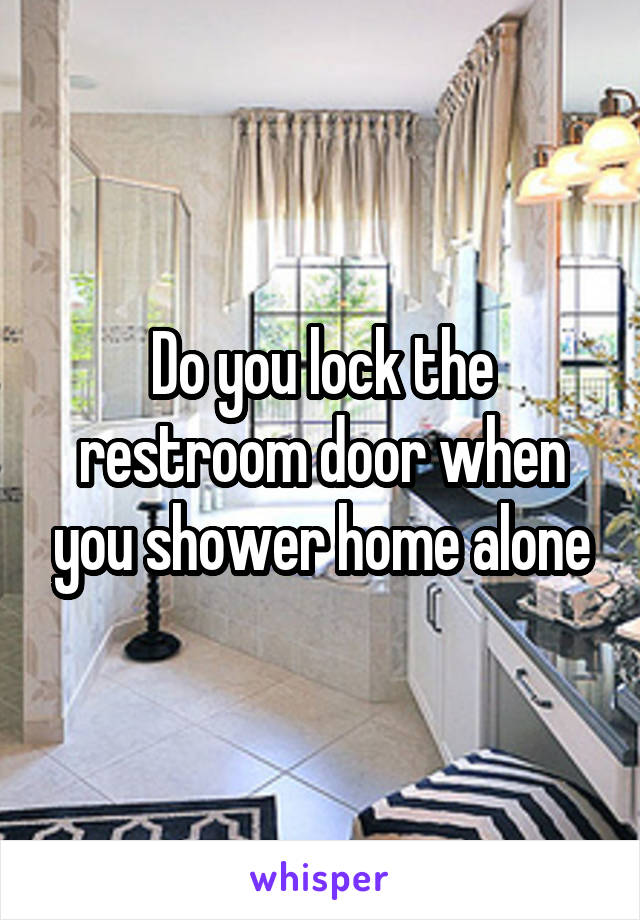 Do you lock the restroom door when you shower home alone