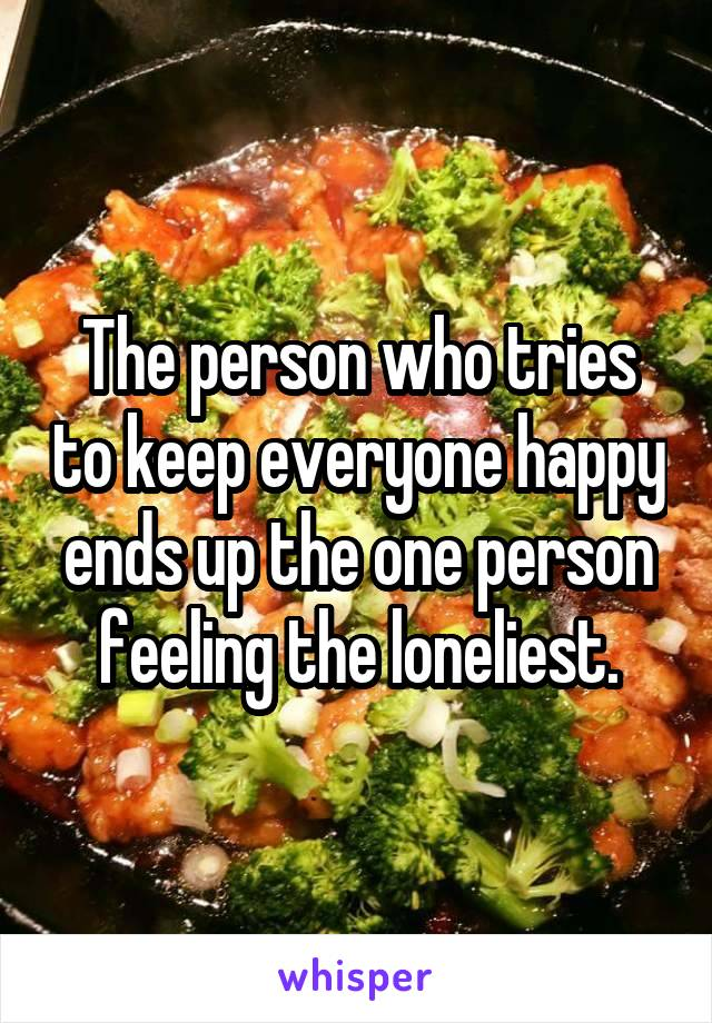 The person who tries to keep everyone happy ends up the one person feeling the loneliest.