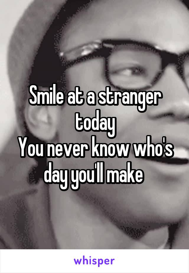 Smile at a stranger today You never know who's day you'll make