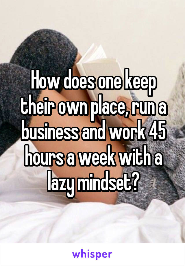 How does one keep their own place, run a business and work 45 hours a week with a lazy mindset?