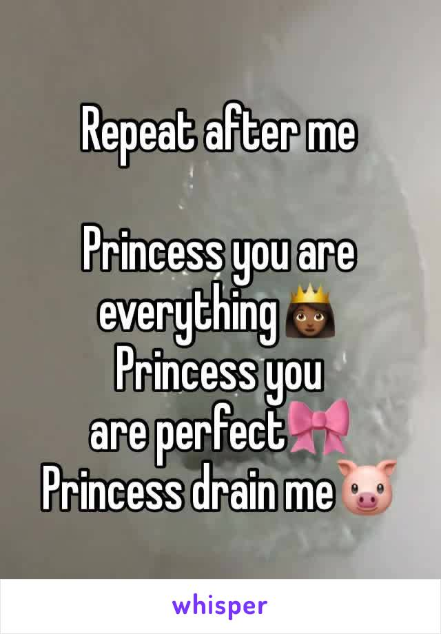 Repeat after me  Princess you are everything👸🏾 Princess you are perfect🎀 Princess drain me🐷