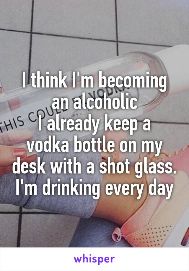 I think I'm becoming an alcoholic I already keep a vodka bottle on my desk with a shot glass. I'm drinking every day
