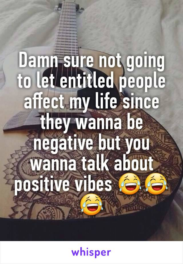 Damn sure not going to let entitled people affect my life since they wanna be negative but you wanna talk about positive vibes 😂😂😂