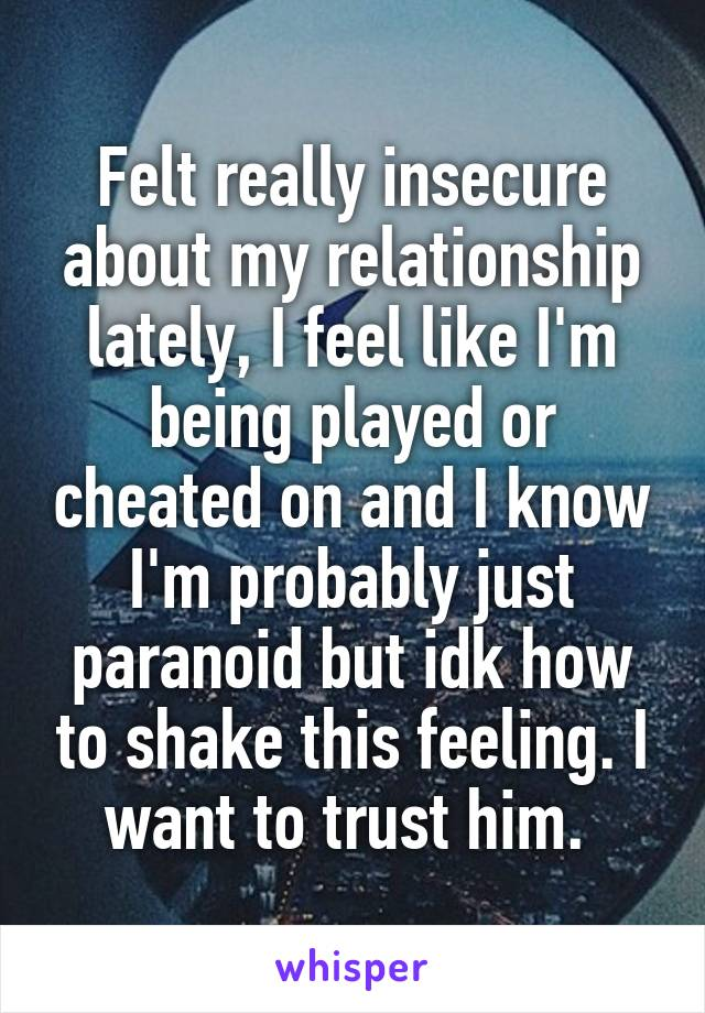 Felt really insecure about my relationship lately, I feel like I'm being played or cheated on and I know I'm probably just paranoid but idk how to shake this feeling. I want to trust him.