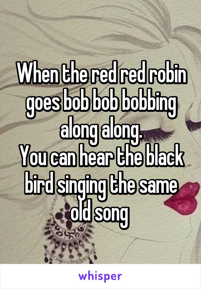 When the red red robin goes bob bob bobbing along along. You can hear the black bird singing the same old song
