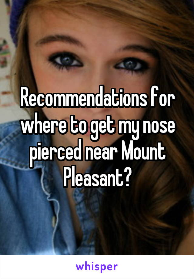 Recommendations for where to get my nose pierced near Mount Pleasant?