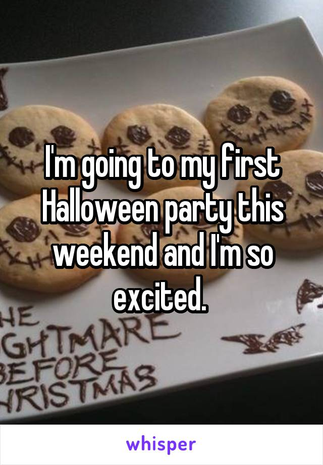 I'm going to my first Halloween party this weekend and I'm so excited.