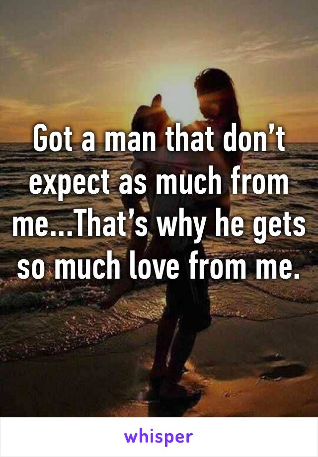 Got a man that don't expect as much from me...That's why he gets so much love from me.