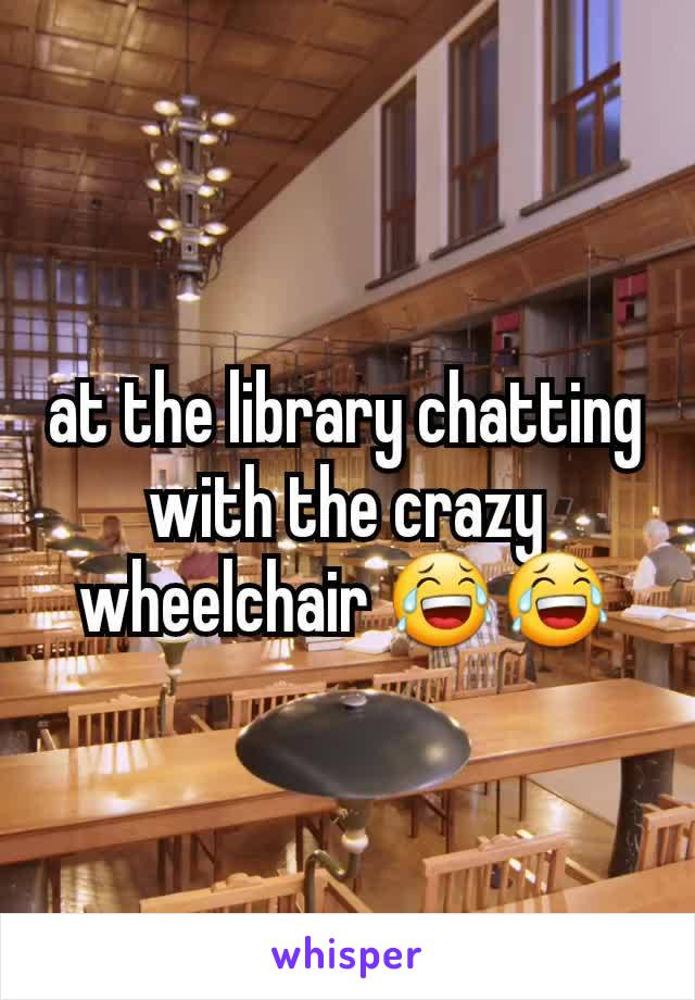 at the library chatting with the crazy wheelchair 😂😂