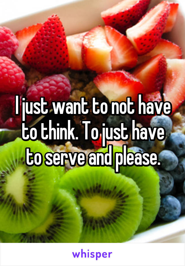 I just want to not have to think. To just have to serve and please.
