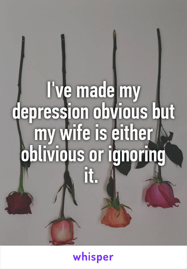 I've made my depression obvious but my wife is either oblivious or ignoring it.