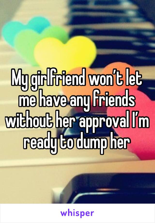 My girlfriend won't let me have any friends without her approval I'm ready to dump her