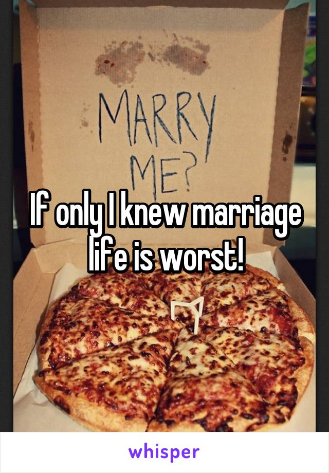 If only I knew marriage life is worst!