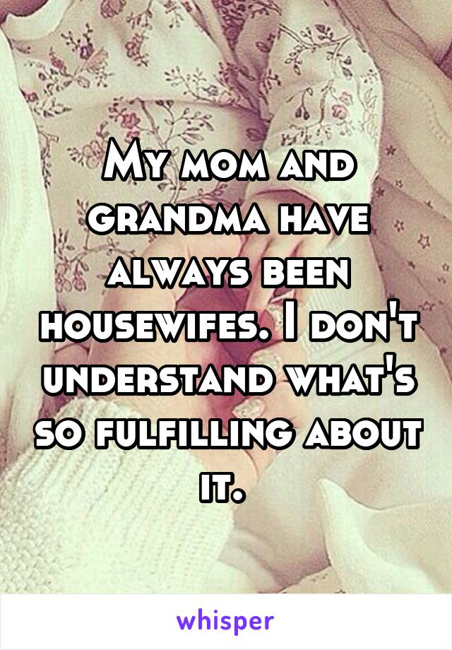 My mom and grandma have always been housewifes. I don't understand what's so fulfilling about it.
