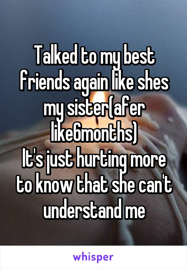 Talked to my best friends again like shes my sister(afer like6months) It's just hurting more to know that she can't understand me