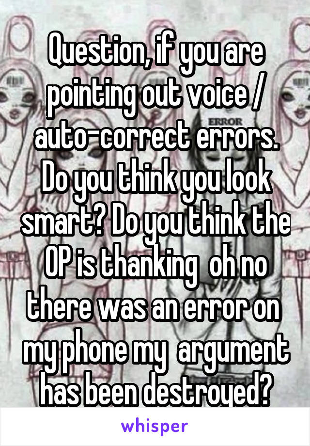 Question, if you are pointing out voice / auto-correct errors. Do you think you look smart? Do you think the OP is thanking  oh no there was an error on  my phone my  argument has been destroyed?