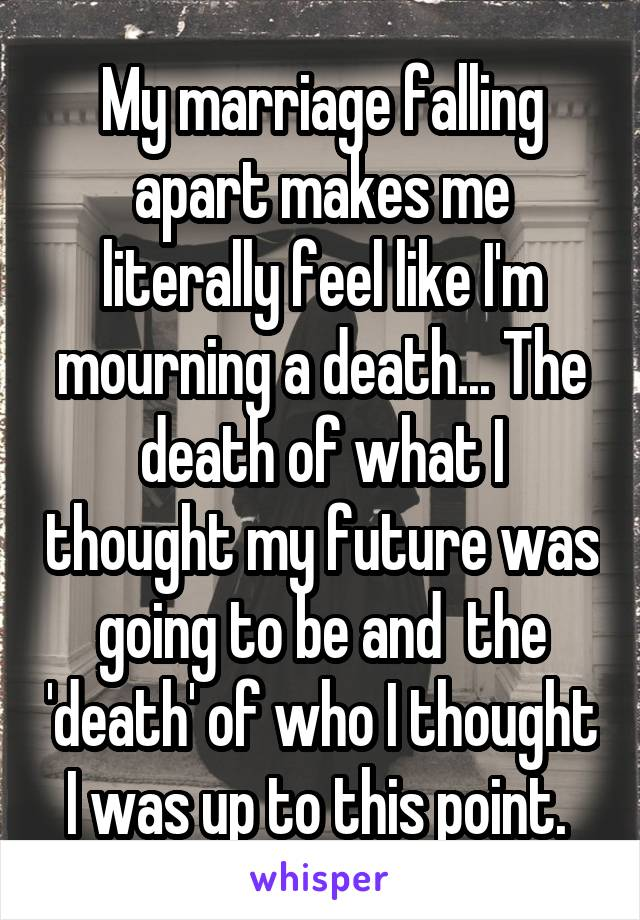 My marriage falling apart makes me literally feel like I'm mourning a death... The death of what I thought my future was going to be and  the 'death' of who I thought I was up to this point.