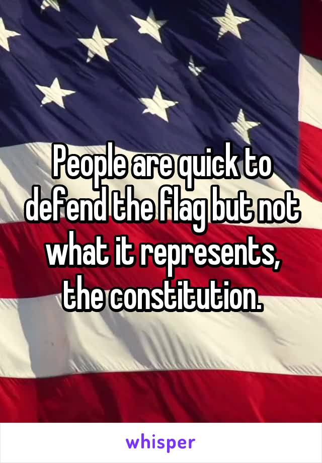 People are quick to defend the flag but not what it represents, the constitution.