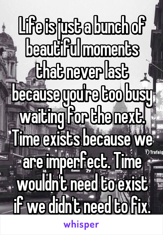 Life is just a bunch of beautiful moments that never last because you're too busy waiting for the next. Time exists because we are imperfect. Time wouldn't need to exist if we didn't need to fix.