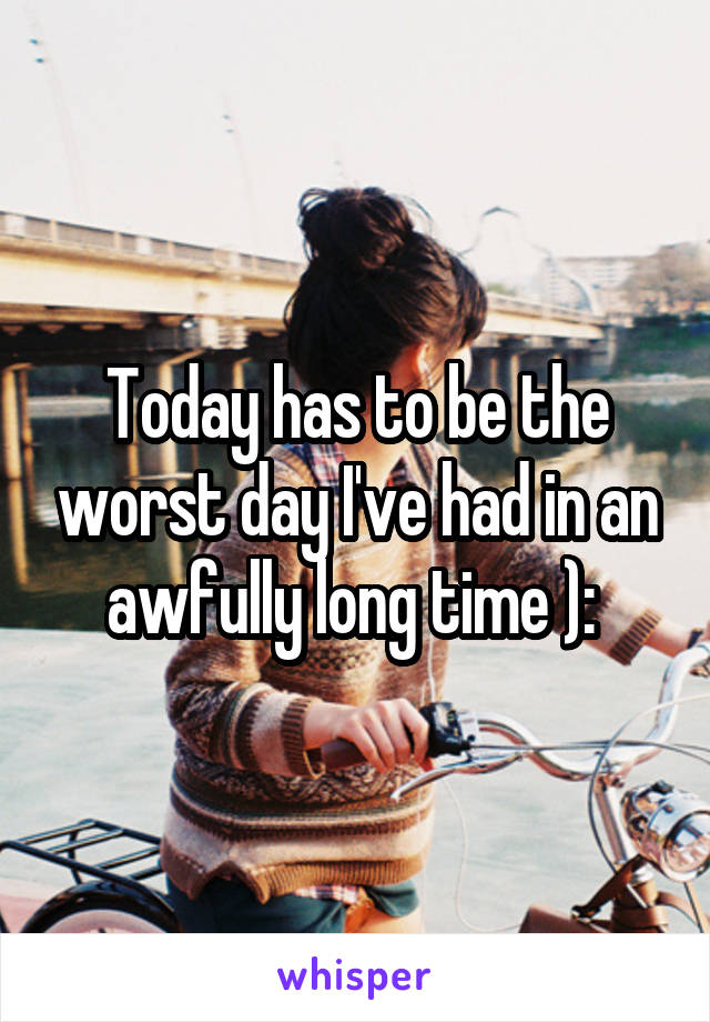 Today has to be the worst day I've had in an awfully long time ):
