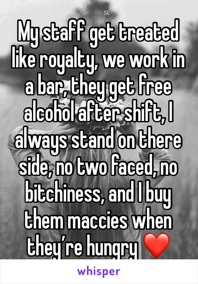 My staff get treated like royalty, we work in a bar, they get free alcohol after shift, I always stand on there side, no two faced, no bitchiness, and I buy them maccies when they're hungry ❤️