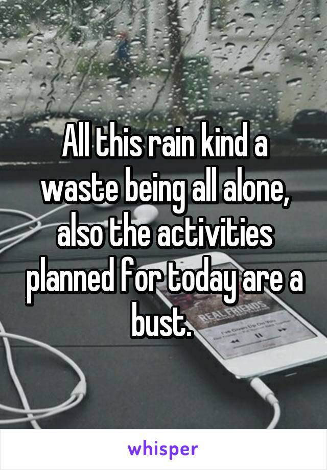All this rain kind a waste being all alone, also the activities planned for today are a bust.