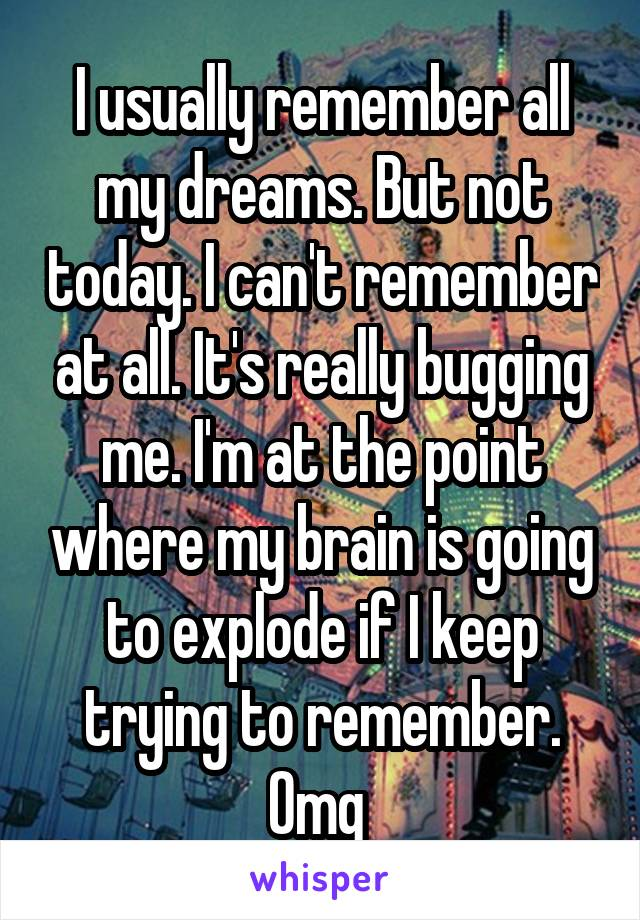 I usually remember all my dreams. But not today. I can't remember at all. It's really bugging me. I'm at the point where my brain is going to explode if I keep trying to remember. Omg