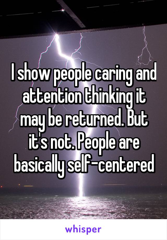 I show people caring and attention thinking it may be returned. But it's not. People are basically self-centered