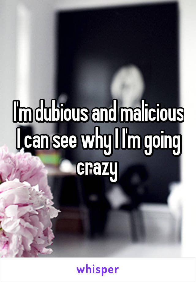 I'm dubious and malicious I can see why I I'm going crazy