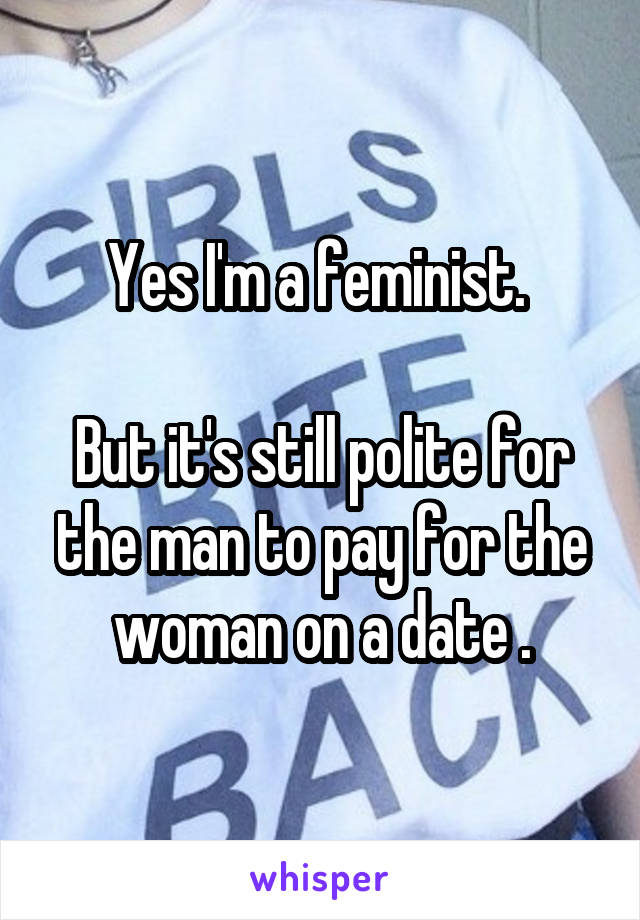 Yes I'm a feminist.   But it's still polite for the man to pay for the woman on a date .
