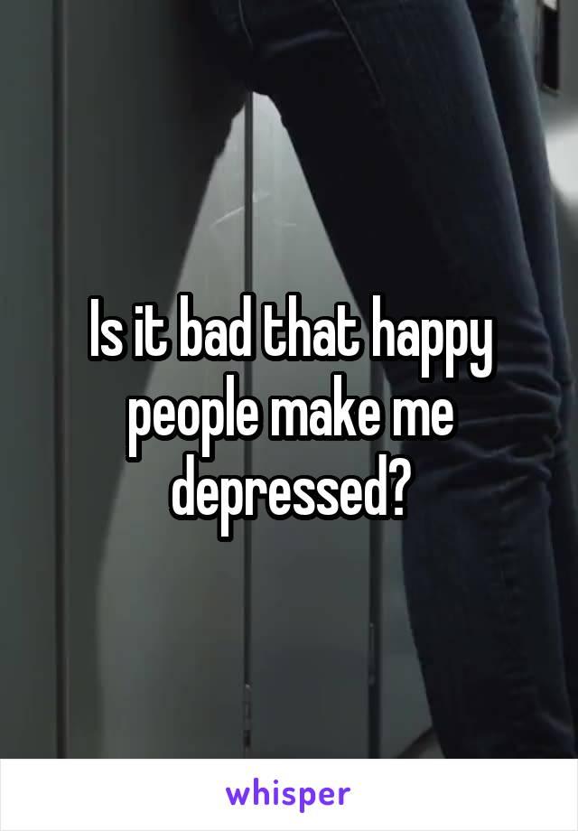 Is it bad that happy people make me depressed?