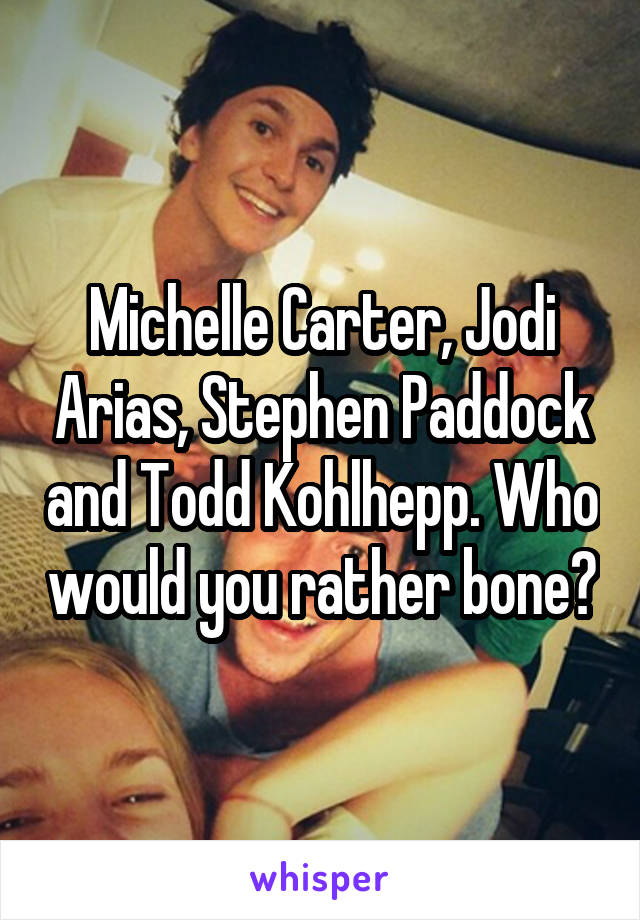 Michelle Carter, Jodi Arias, Stephen Paddock and Todd Kohlhepp. Who would you rather bone?