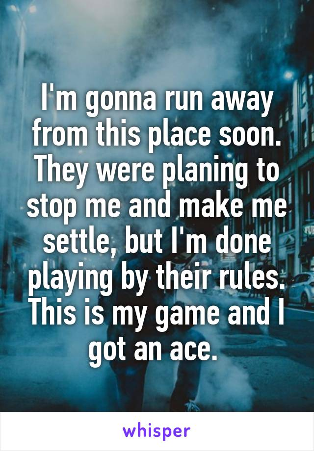 I'm gonna run away from this place soon. They were planing to stop me and make me settle, but I'm done playing by their rules. This is my game and I got an ace.