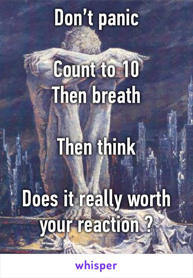 Don't panic  Count to 10  Then breath  Then think  Does it really worth your reaction ?