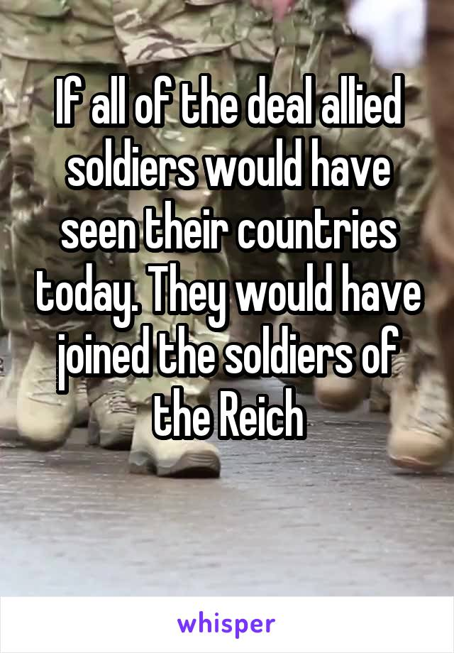 If all of the deal allied soldiers would have seen their countries today. They would have joined the soldiers of the Reich