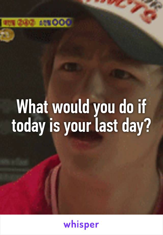 What would you do if today is your last day?